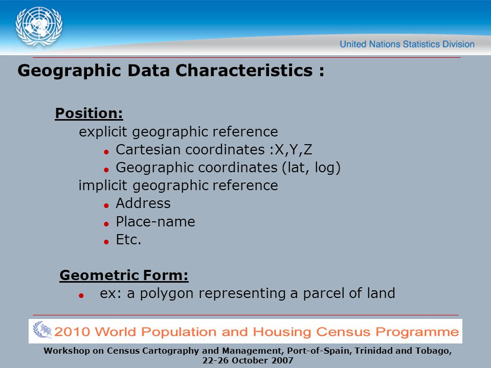 Workshop on Census Cartography and Management, Port-of-Spain, Trinidad and Tobago, 22-26 October 2007 Geographic Data Characteristics : Position: expl