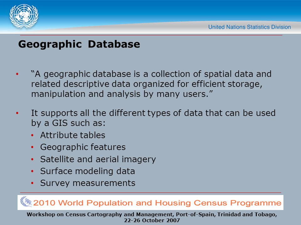 "Workshop on Census Cartography and Management, Port-of-Spain, Trinidad and Tobago, 22-26 October 2007 Geographic Database ""A geographic database is a"