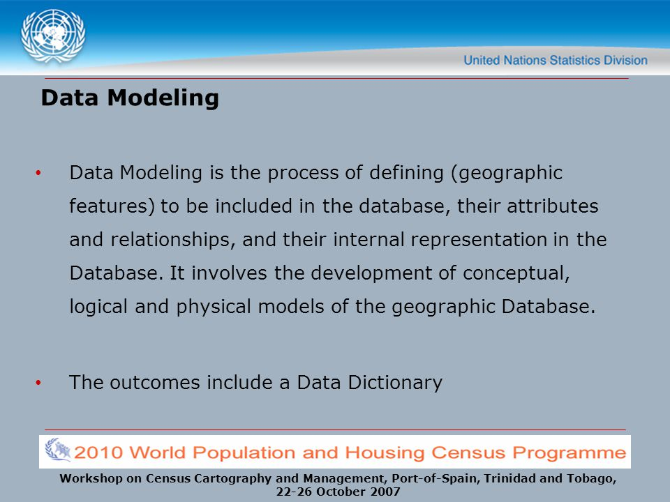 Workshop on Census Cartography and Management, Port-of-Spain, Trinidad and Tobago, 22-26 October 2007 Data Modeling Data Modeling is the process of de