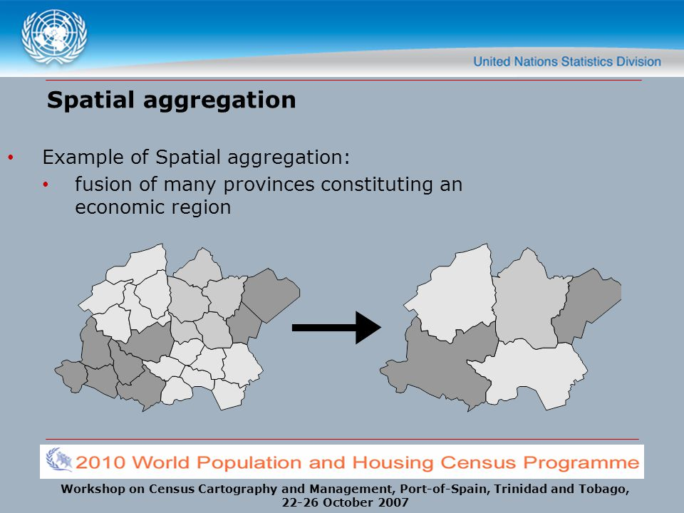 Workshop on Census Cartography and Management, Port-of-Spain, Trinidad and Tobago, 22-26 October 2007 Spatial aggregation Example of Spatial aggregati