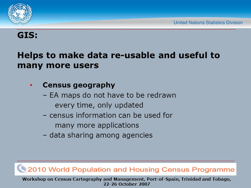 Workshop on Census Cartography and Management, Port-of-Spain, Trinidad and Tobago, 22-26 October 2007 GIS: Helps to make data re-usable and useful to