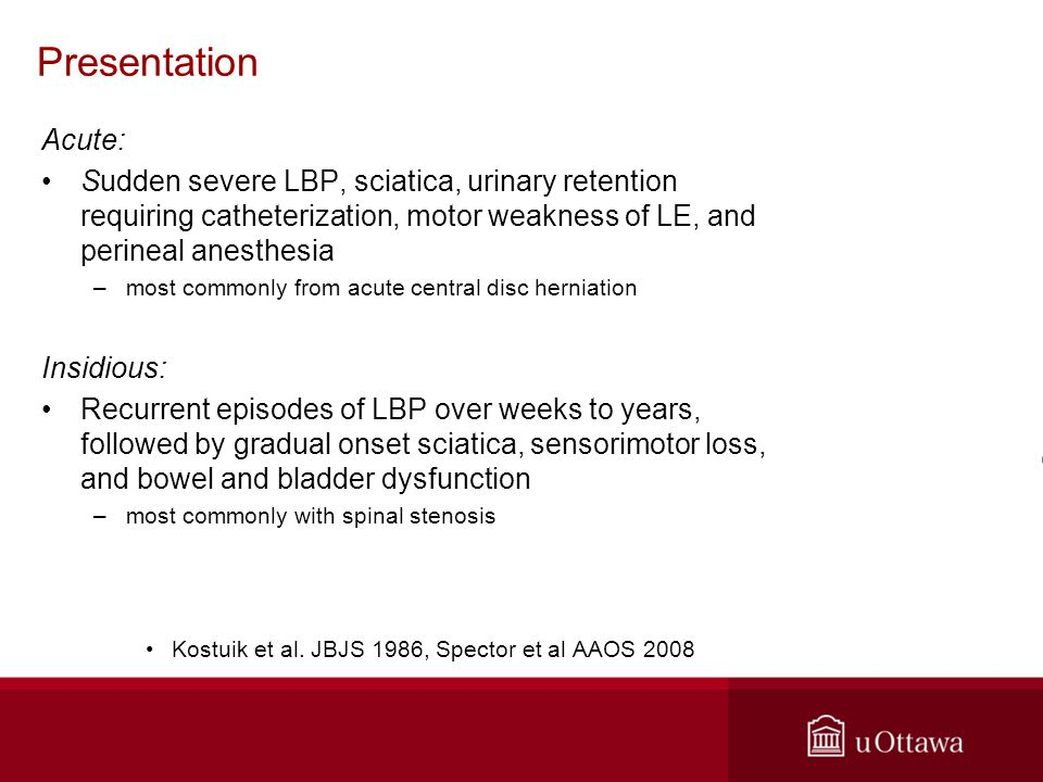 Presentation Acute: Sudden severe LBP, sciatica, urinary retention requiring catheterization, motor weakness of LE, and perineal anesthesia –most commonly from acute central disc herniation Insidious: Recurrent episodes of LBP over weeks to years, followed by gradual onset sciatica, sensorimotor loss, and bowel and bladder dysfunction –most commonly with spinal stenosis Kostuik et al.