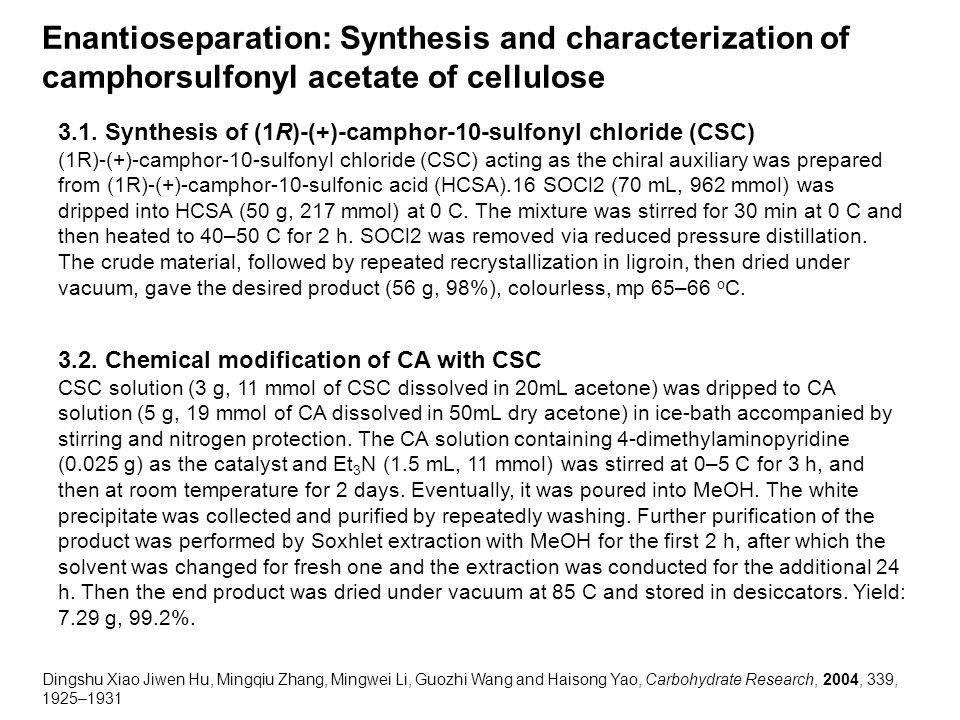 Enantioseparation: Synthesis and characterization of camphorsulfonyl acetate of cellulose Dingshu Xiao Jiwen Hu, Mingqiu Zhang, Mingwei Li, Guozhi Wang and Haisong Yao, Carbohydrate Research, 2004, 339, 1925–1931 3.1.