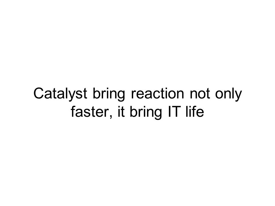 Catalyst bring reaction not only faster, it bring IT life