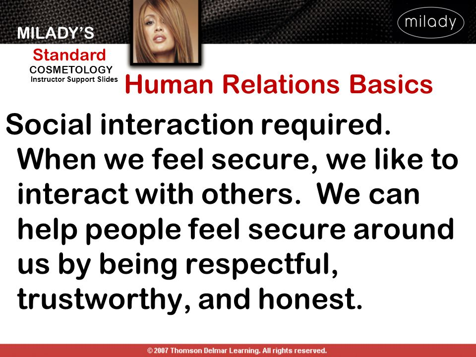 MILADY'S Standard Instructor Support Slides COSMETOLOGY Human Relations Basics Social interaction required. When we feel secure, we like to interact w