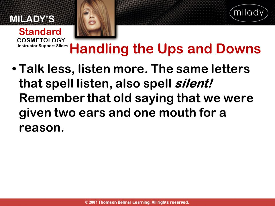 MILADY'S Standard Instructor Support Slides COSMETOLOGY Handling the Ups and Downs Talk less, listen more. The same letters that spell listen, also sp