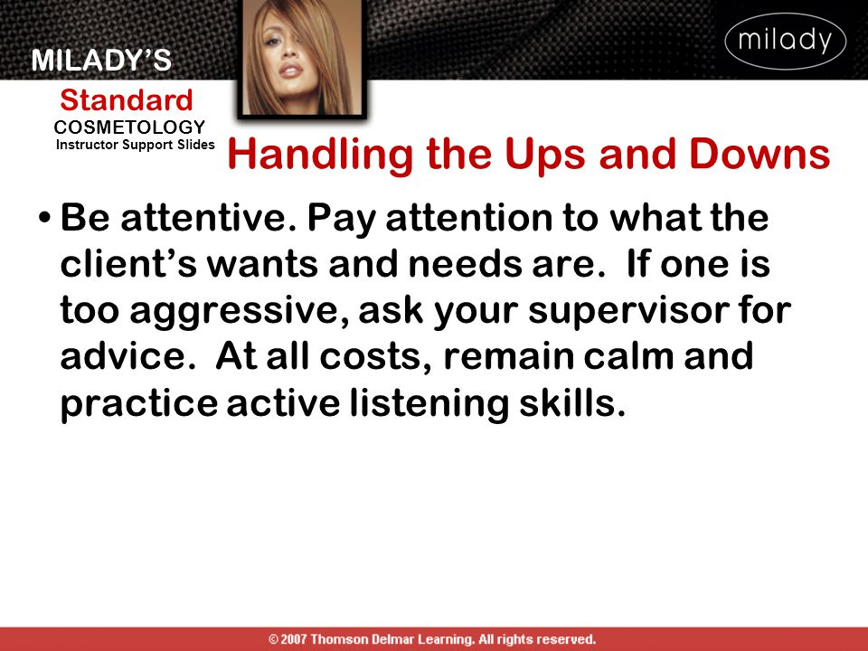 MILADY'S Standard Instructor Support Slides COSMETOLOGY Handling the Ups and Downs Be attentive. Pay attention to what the client's wants and needs ar