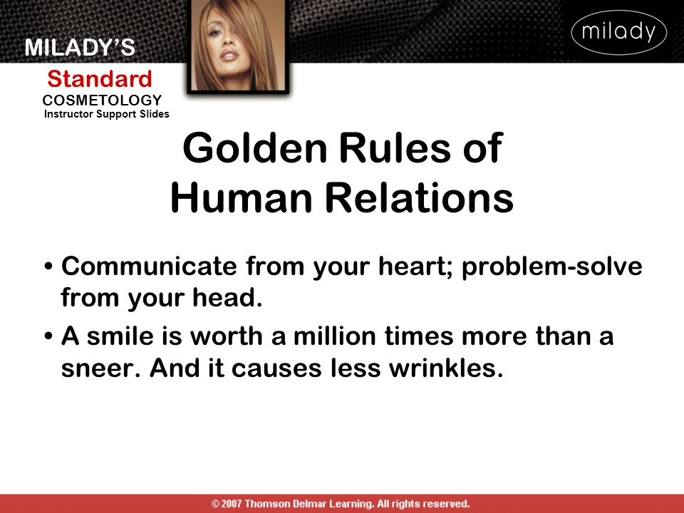 MILADY'S Standard Instructor Support Slides COSMETOLOGY Golden Rules of Human Relations Communicate from your heart; problem-solve from your head. A s