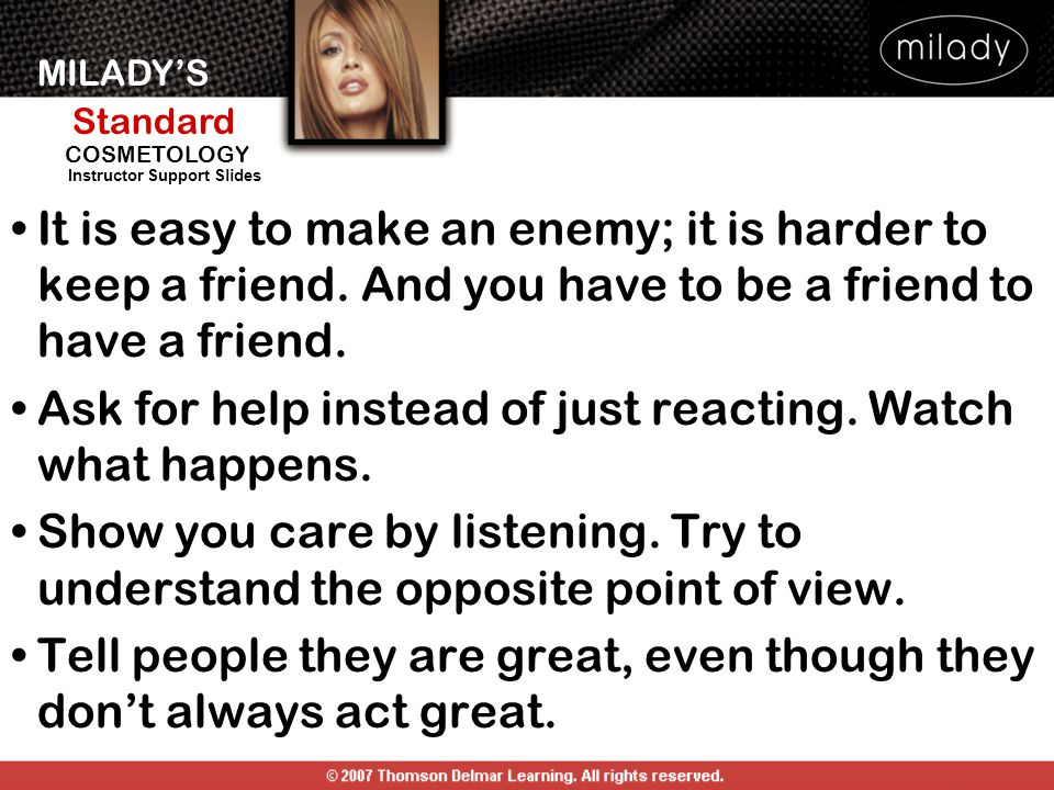 MILADY'S Standard Instructor Support Slides COSMETOLOGY It is easy to make an enemy; it is harder to keep a friend. And you have to be a friend to hav