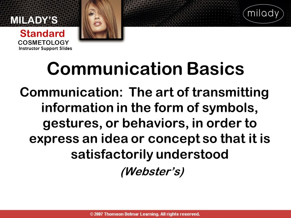 MILADY'S Standard Instructor Support Slides COSMETOLOGY Communication Basics Communication: The art of transmitting information in the form of symbols, gestures, or behaviors, in order to express an idea or concept so that it is satisfactorily understood (Webster's)
