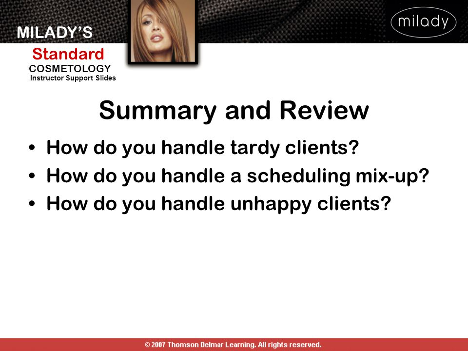 MILADY'S Standard Instructor Support Slides COSMETOLOGY How do you handle tardy clients? How do you handle a scheduling mix-up? How do you handle unha