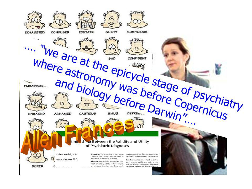 "…. ""we are at the epicycle stage of psychiatry where astronomy was before Copernicus and biology before Darwin""…."