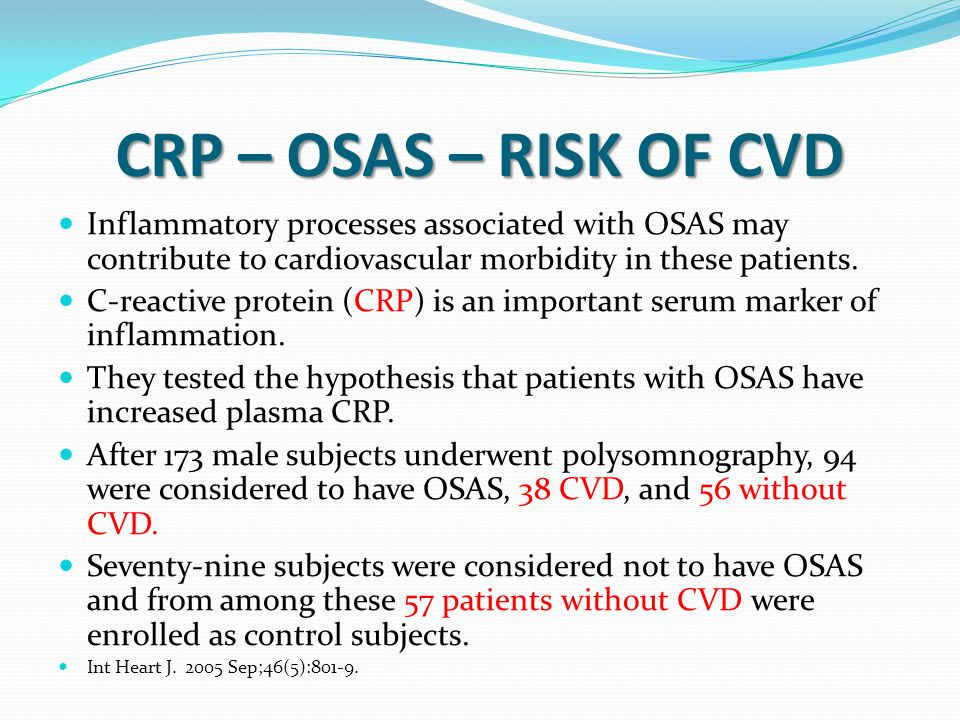 CRP – OSAS – RISK OF CVD Inflammatory processes associated with OSAS may contribute to cardiovascular morbidity in these patients. C-reactive protein