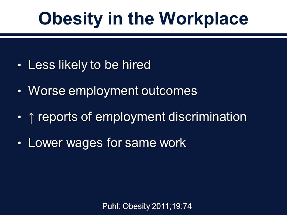 Obesity in the Workplace Less likely to be hired Less likely to be hired Worse employment outcomes Worse employment outcomes ↑ reports of employment discrimination ↑ reports of employment discrimination Lower wages for same work Lower wages for same work Puhl: Obesity 2011;19:74