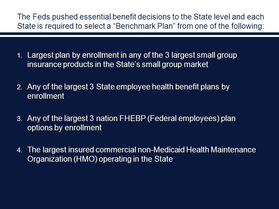The Feds pushed essential benefit decisions to the State level and each State is required to select a Benchmark Plan from one of the following: 1.
