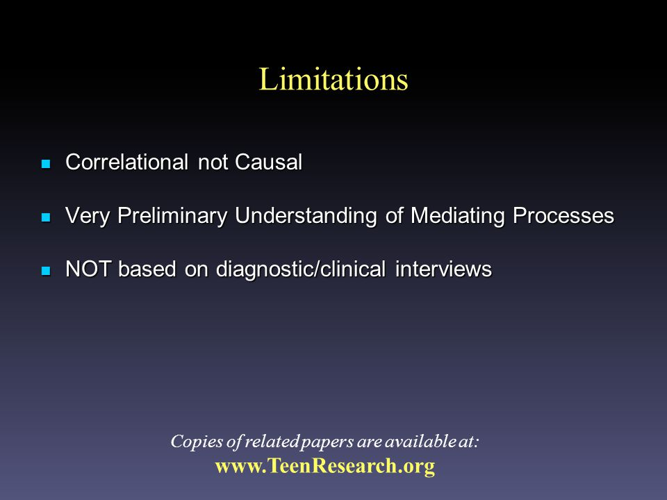 Limitations Correlational not Causal Correlational not Causal Very Preliminary Understanding of Mediating Processes Very Preliminary Understanding of Mediating Processes NOT based on diagnostic/clinical interviews NOT based on diagnostic/clinical interviews Copies of related papers are available at: www.TeenResearch.org