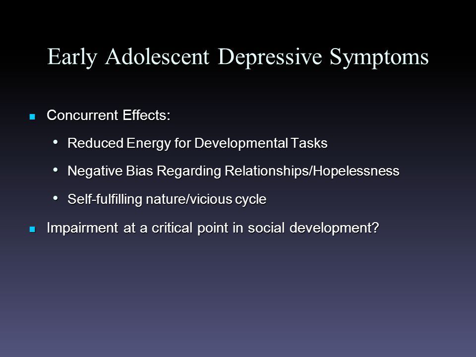 Early Adolescent Depressive Symptoms Concurrent Effects: Concurrent Effects: Reduced Energy for Developmental Tasks Reduced Energy for Developmental Tasks Negative Bias Regarding Relationships/Hopelessness Negative Bias Regarding Relationships/Hopelessness Self-fulfilling nature/vicious cycle Self-fulfilling nature/vicious cycle Impairment at a critical point in social development.