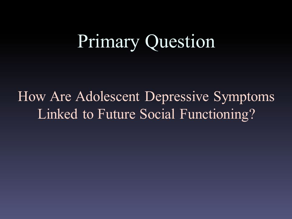 Primary Question How Are Adolescent Depressive Symptoms Linked to Future Social Functioning