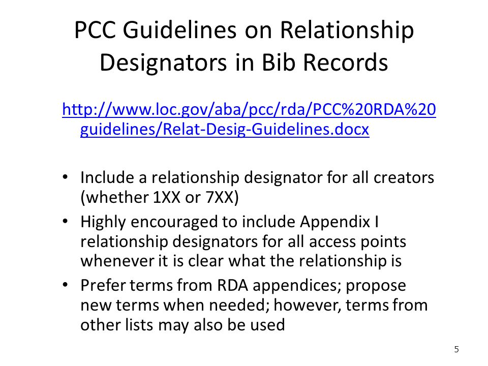 PCC Guidelines on Relationship Designators in Bib Records Prefer a specific term to a more general one (e.g., librettist instead of author for the creator of a libretto) May use RDA element name as a relationship designator if nothing else more specific expresses the relationship, e.g.