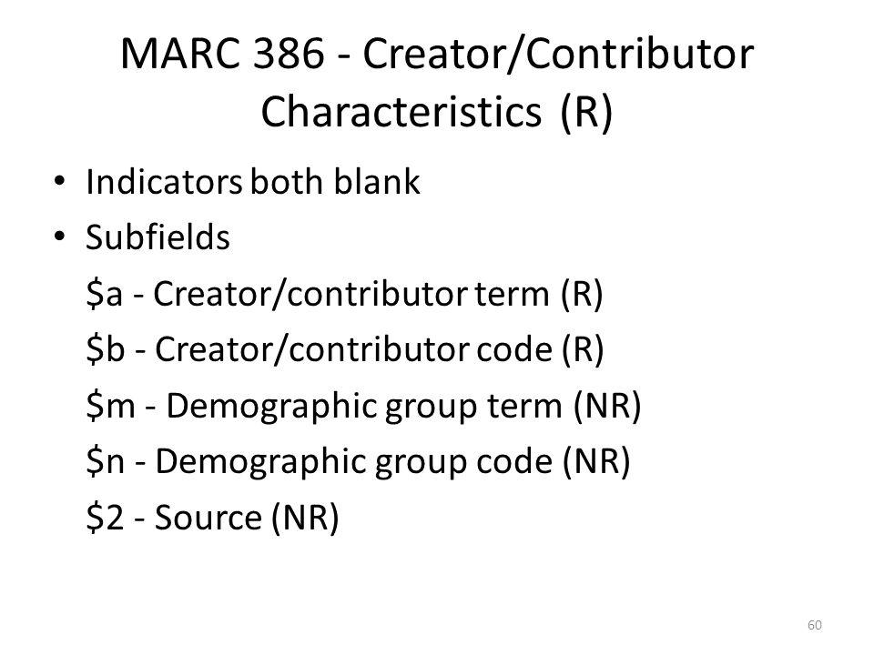 MARC 386 - Creator/Contributor Characteristics (R) Indicators both blank Subfields $a - Creator/contributor term (R) $b - Creator/contributor code (R) $m - Demographic group term (NR) $n - Demographic group code (NR) $2 - Source (NR) 60
