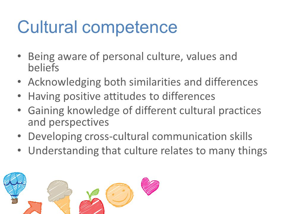 Cultural competence Being aware of personal culture, values and beliefs Acknowledging both similarities and differences Having positive attitudes to d