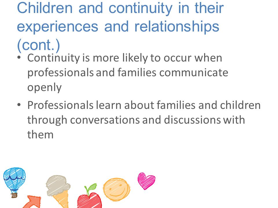 Children and continuity in their experiences and relationships (cont.) Continuity is more likely to occur when professionals and families communicate