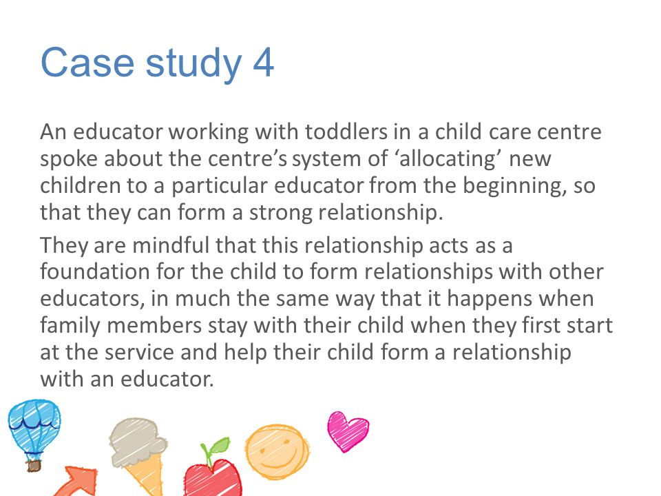 Case study 4 An educator working with toddlers in a child care centre spoke about the centre's system of 'allocating' new children to a particular edu