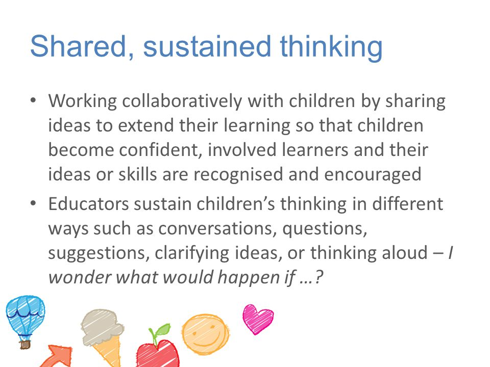 Shared, sustained thinking Working collaboratively with children by sharing ideas to extend their learning so that children become confident, involved