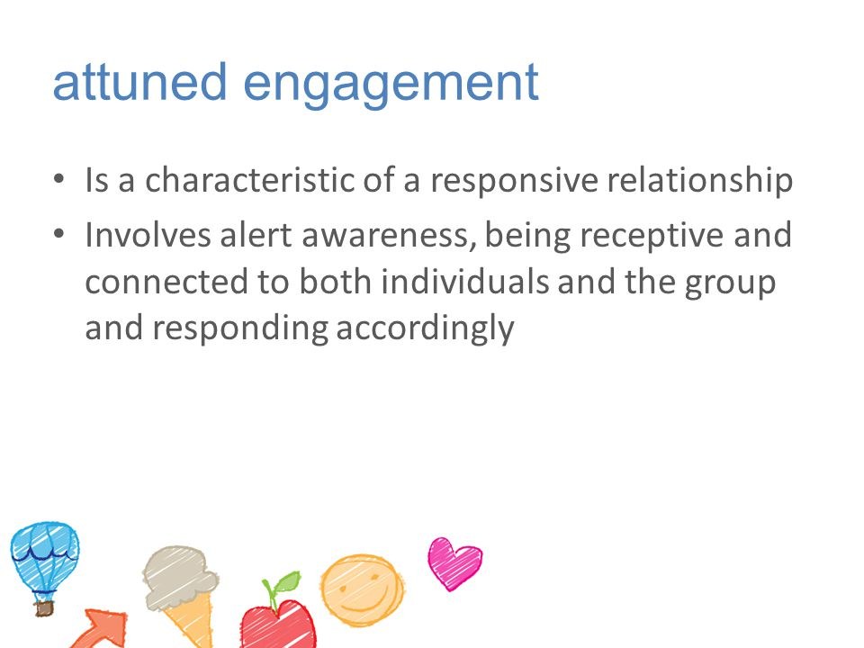 attuned engagement Is a characteristic of a responsive relationship Involves alert awareness, being receptive and connected to both individuals and th