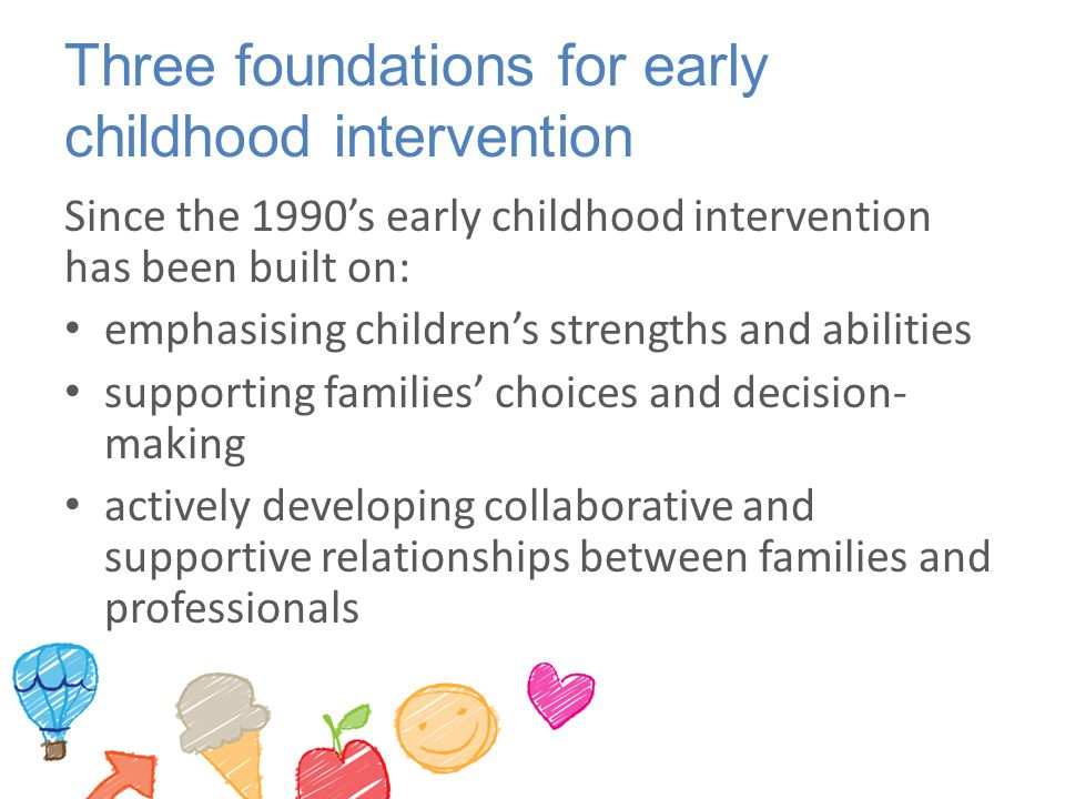 Three foundations for early childhood intervention Since the 1990's early childhood intervention has been built on: emphasising children's strengths a