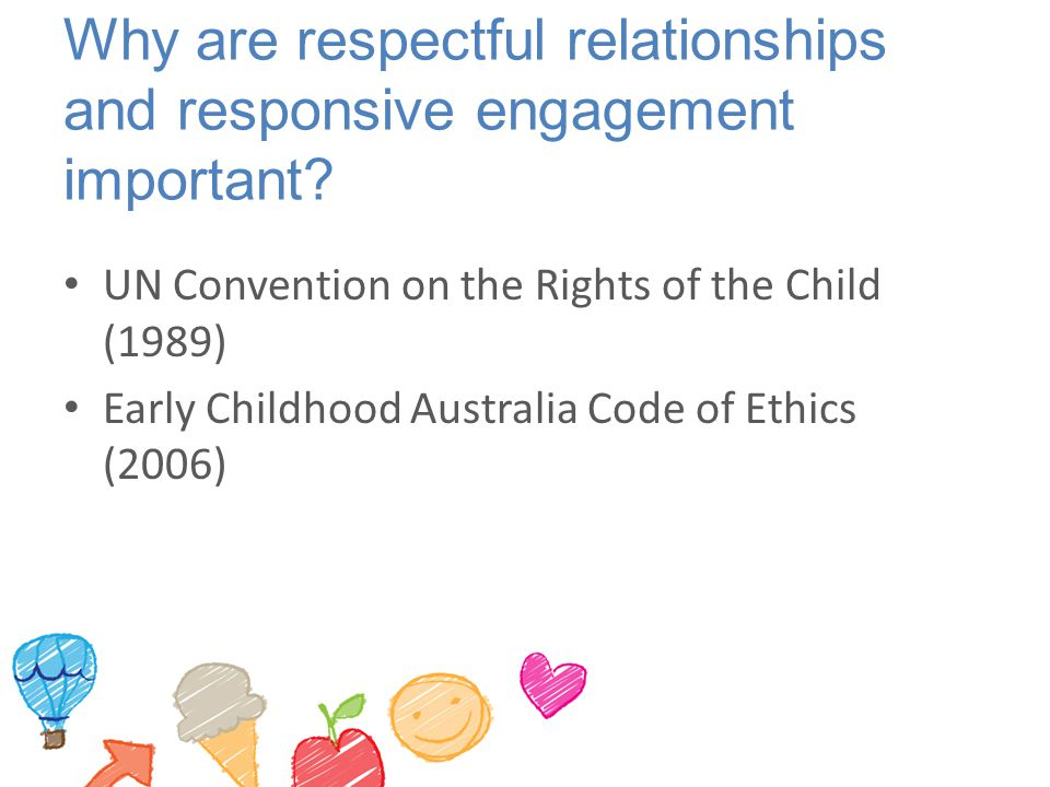 Why are respectful relationships and responsive engagement important? UN Convention on the Rights of the Child (1989) Early Childhood Australia Code o