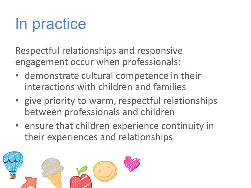 In practice Respectful relationships and responsive engagement occur when professionals: demonstrate cultural competence in their interactions with ch