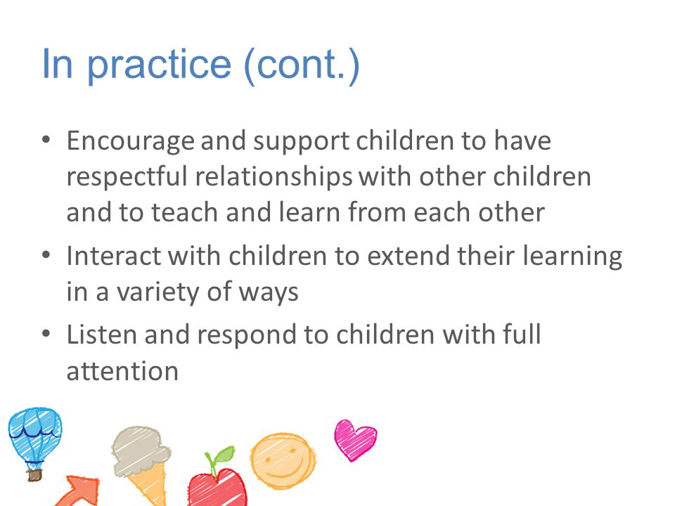 In practice (cont.) Encourage and support children to have respectful relationships with other children and to teach and learn from each other Interac