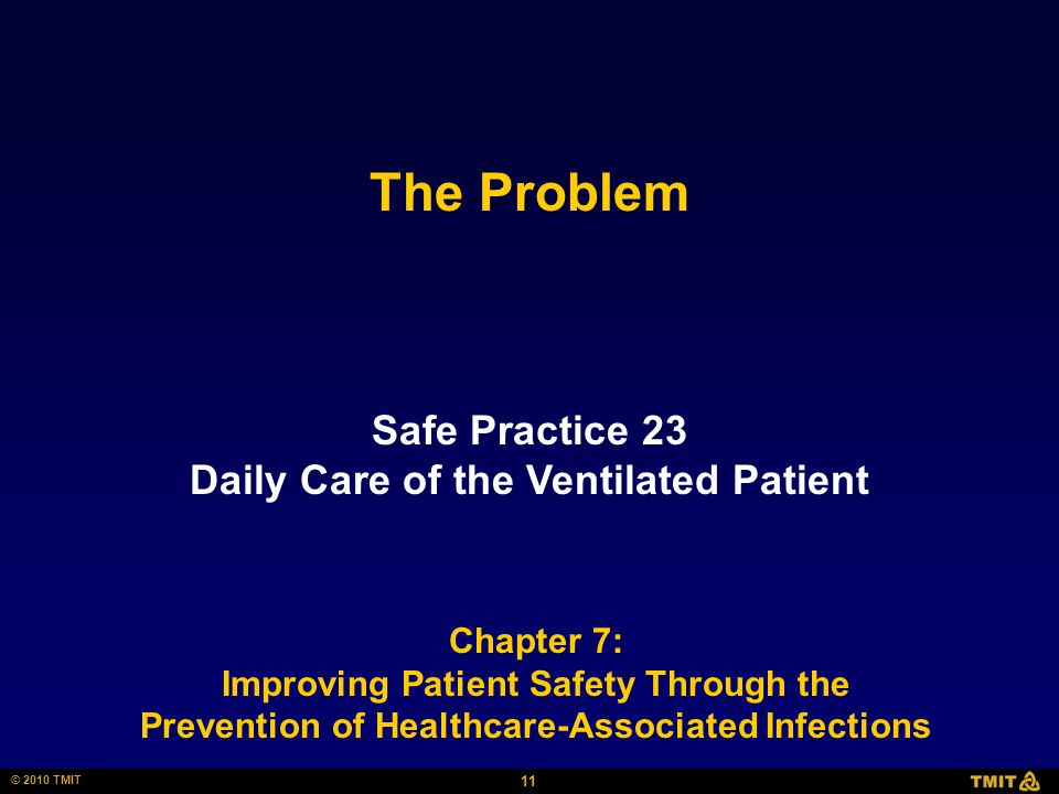 11 © 2010 TMIT Safe Practice 23 Daily Care of the Ventilated Patient Chapter 7: Improving Patient Safety Through the Prevention of Healthcare-Associated Infections The Problem