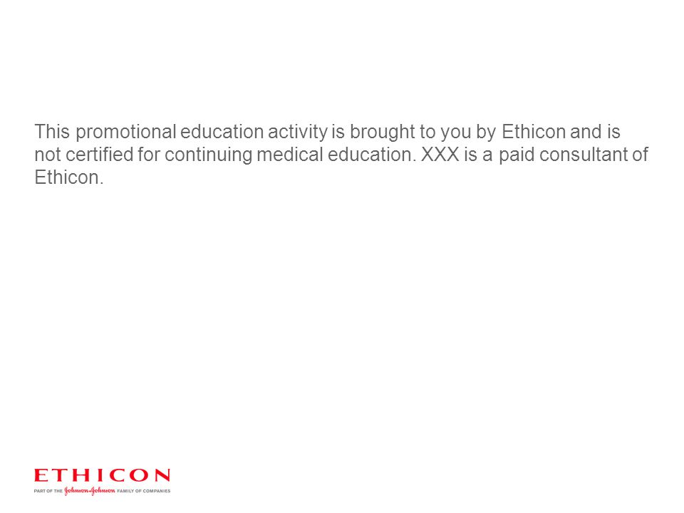 This promotional education activity is brought to you by Ethicon and is not certified for continuing medical education. XXX is a paid consultant of Et