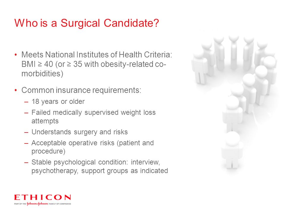Who is a Surgical Candidate? Meets National Institutes of Health Criteria: BMI ≥ 40 (or ≥ 35 with obesity-related co- morbidities) Common insurance re