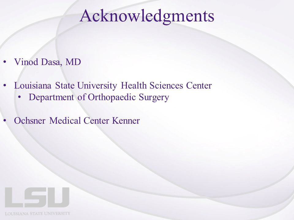 Acknowledgments Vinod Dasa, MD Louisiana State University Health Sciences Center Department of Orthopaedic Surgery Ochsner Medical Center Kenner