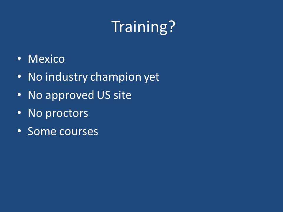 Training? Mexico No industry champion yet No approved US site No proctors Some courses