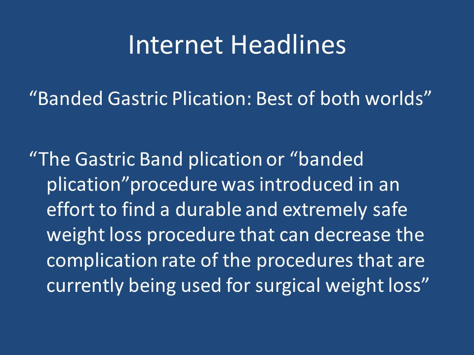 Internet Headlines Banded Gastric Plication: Best of both worlds The Gastric Band plication or banded plication procedure was introduced in an effort to find a durable and extremely safe weight loss procedure that can decrease the complication rate of the procedures that are currently being used for surgical weight loss