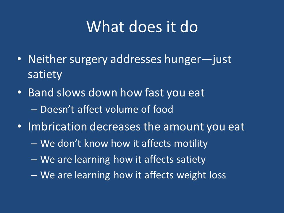 What does it do Neither surgery addresses hunger—just satiety Band slows down how fast you eat – Doesn't affect volume of food Imbrication decreases the amount you eat – We don't know how it affects motility – We are learning how it affects satiety – We are learning how it affects weight loss
