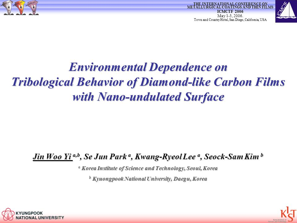 Environmental Dependence on Tribological Behavior of Diamond-like Carbon Films with Nano-undulated Surface Jin Woo Yi a,b, Se Jun Park a, Kwang-Ryeol Lee a, Seock-Sam Kim b a Korea Institute of Science and Technology, Seoul, Korea b Kyuongpook National University, Daegu, Korea THE INTERNATIONAL CONFERENCE ON METALLURGICAL COATINGS AND THIN FILMS ICMCTF 2006 May 1-5, 2006.