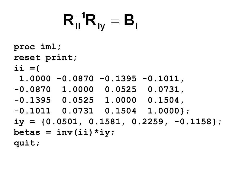 proc iml; reset print; ii ={ 1.0000 -0.0870 -0.1395 -0.1011, -0.0870 1.0000 0.0525 0.0731, -0.1395 0.0525 1.0000 0.1504, -0.1011 0.0731 0.1504 1.0000}; iy = {0.0501, 0.1581, 0.2259, -0.1158}; betas = inv(ii)*iy; quit;