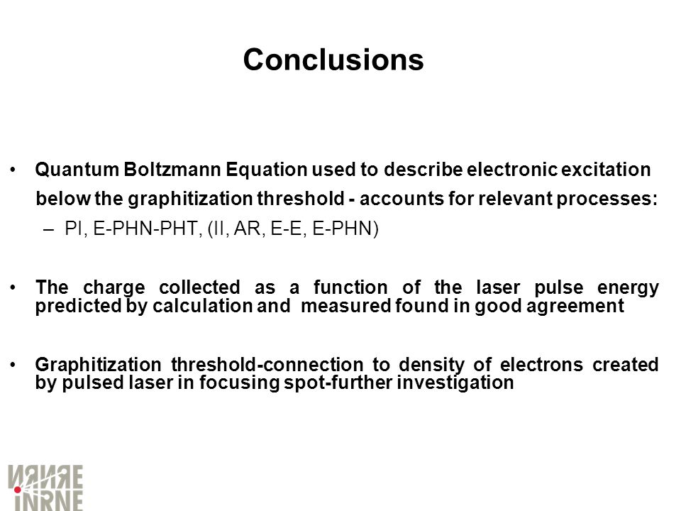 Conclusions Quantum Boltzmann Equation used to describe electronic excitation below the graphitization threshold - accounts for relevant processes: –P