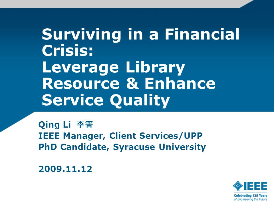 Surviving in a Financial Crisis: Leverage Library Resource & Enhance Service Quality Qing Li 李箐 IEEE Manager, Client Services/UPP PhD Candidate, Syrac