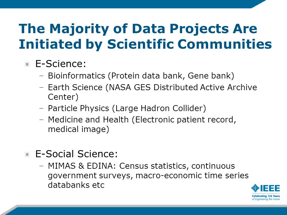The Majority of Data Projects Are Initiated by Scientific Communities E-Science: –Bioinformatics (Protein data bank, Gene bank) –Earth Science (NASA G