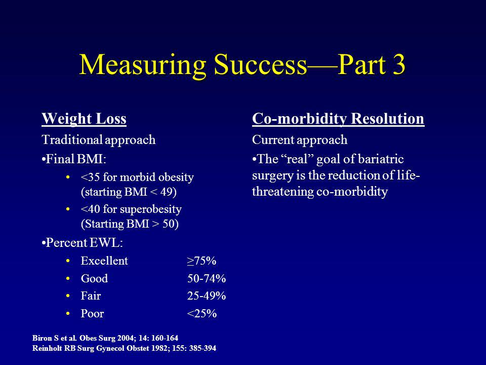 Measuring Success—Part 3 Weight Loss Traditional approach Final BMI: <35 for morbid obesity (starting BMI < 49) 50) Percent EWL: Excellent ≥75% Good50