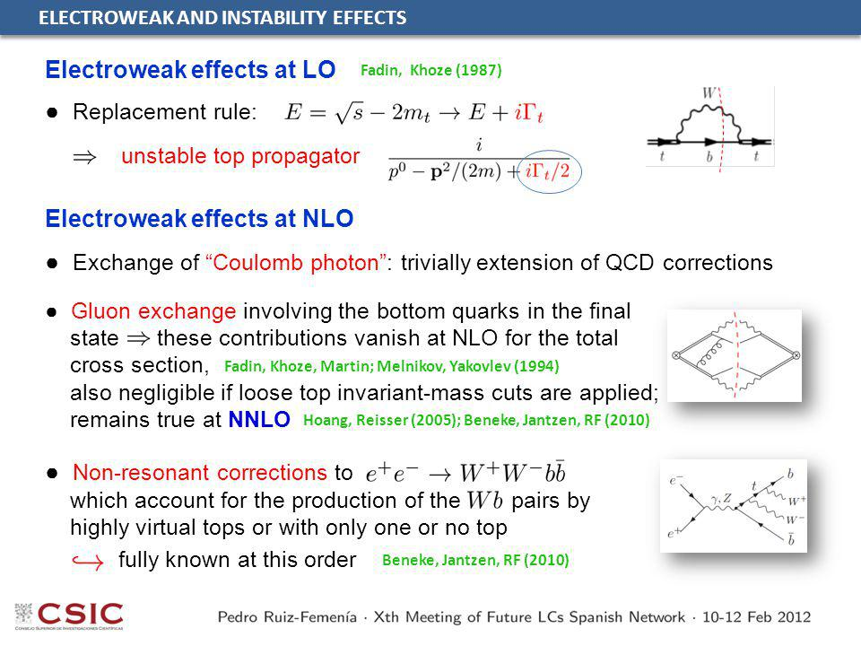 ELECTROWEAK AND INSTABILITY EFFECTS ● Gluon exchange involving the bottom quarks in the final state these contributions vanish at NLO for the total cross section, also negligible if loose top invariant-mass cuts are applied; remains true at NNLO Electroweak effects at LO ● Exchange of Coulomb photon : trivially extension of QCD corrections ● Replacement rule: Fadin, Khoze (1987) Electroweak effects at NLO ● Non-resonant corrections to which account for the production of the pairs by highly virtual tops or with only one or no top Fadin, Khoze, Martin; Melnikov, Yakovlev (1994) Hoang, Reisser (2005); Beneke, Jantzen, RF (2010) unstable top propagator Beneke, Jantzen, RF (2010) fully known at this order