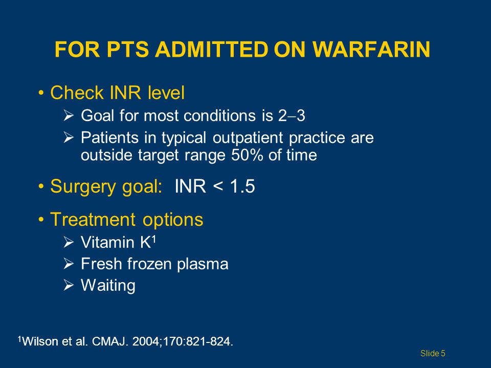 FOR PTS ADMITTED ON WARFARIN Check INR level  Goal for most conditions is 2  3  Patients in typical outpatient practice are outside target range 50% of time Surgery goal: INR < 1.5 Treatment options  Vitamin K 1  Fresh frozen plasma  Waiting 1 Wilson et al.