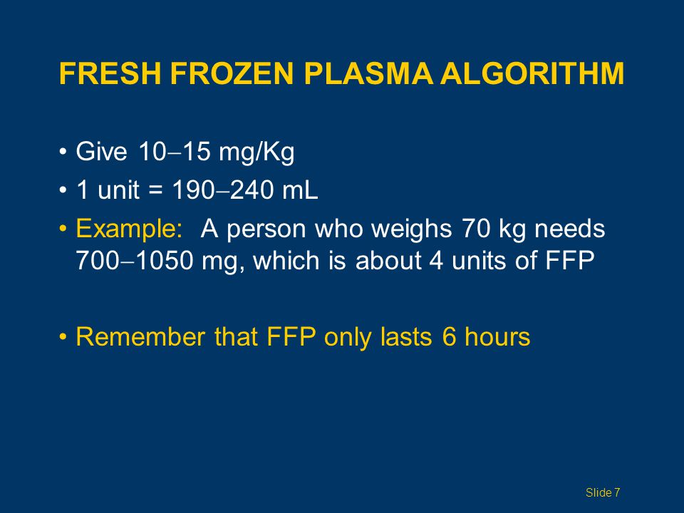 FRESH FROZEN PLASMA ALGORITHM Give 10  15 mg/Kg 1 unit = 190  240 mL Example: A person who weighs 70 kg needs 700  1050 mg, which is about 4 units