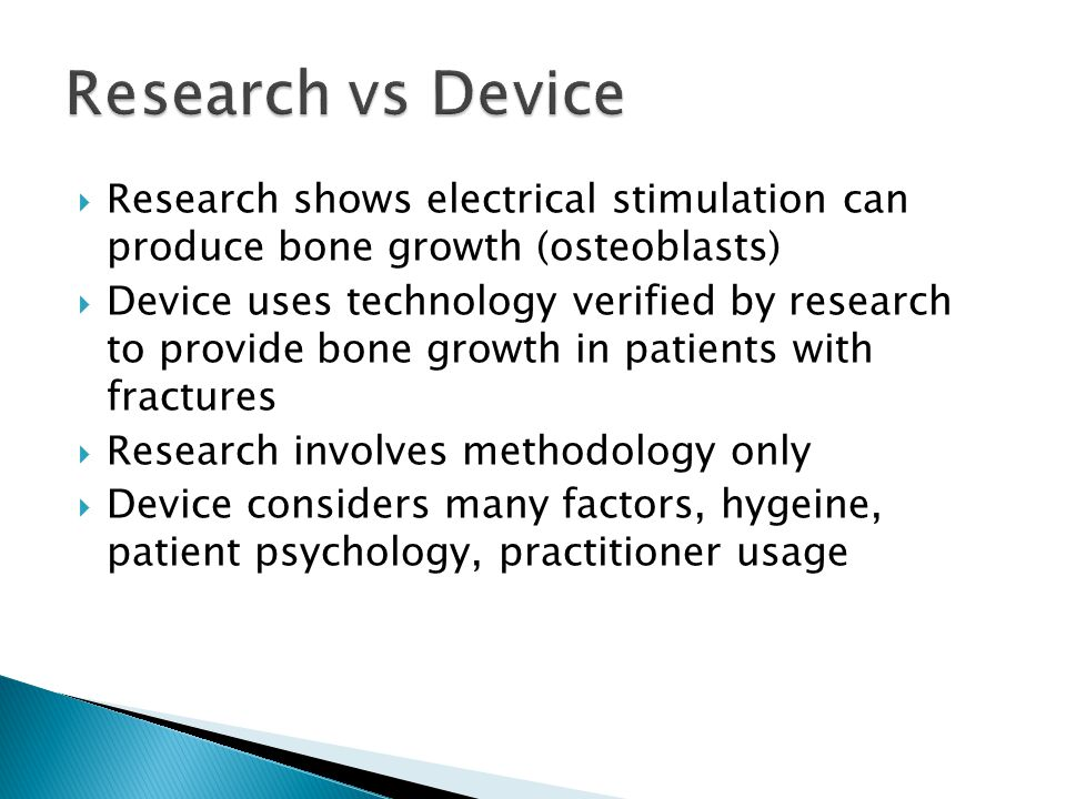  Research shows electrical stimulation can produce bone growth (osteoblasts)  Device uses technology verified by research to provide bone growth in patients with fractures  Research involves methodology only  Device considers many factors, hygeine, patient psychology, practitioner usage
